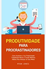Produtividade Para Procrastinadores: Como Aumentar A Sua Produtividade Trabalhando Menos E Criando Melhores Hábitos Para Alcançar As Suas Metas eBook Kindle
