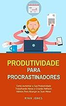 Produtividade Para Procrastinadores: Como Aumentar A Sua Produtividade Trabalhando Menos E Criando Melhores Hábitos Para A...