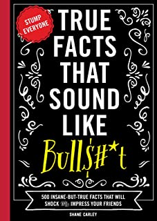 True Facts That Sound Like Bullshit: 500 Bits of Insane-but-True Crap That Will Shock Your Friends, and Impress Everyone