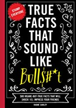 True Facts That Sound Like Bull$#*t: 500 Insane-But-True Facts That Will Shock and Impress Your Friends (Funny Book, Refer...