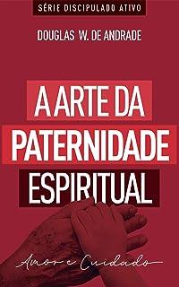 A arte da paternidade espiritual: Amor e cuidado (Discipulado ativo)