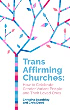 Trans Affirming Churches: How to Celebrate Gender-Variant People and Their Loved Ones