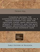 Comarum akosmia the loathsomnesse of long haire, or, A treatise wherein you have the question stated, many arguments against it produc'd, and the most ... [sic] for it refell'd and answer'd (1654)