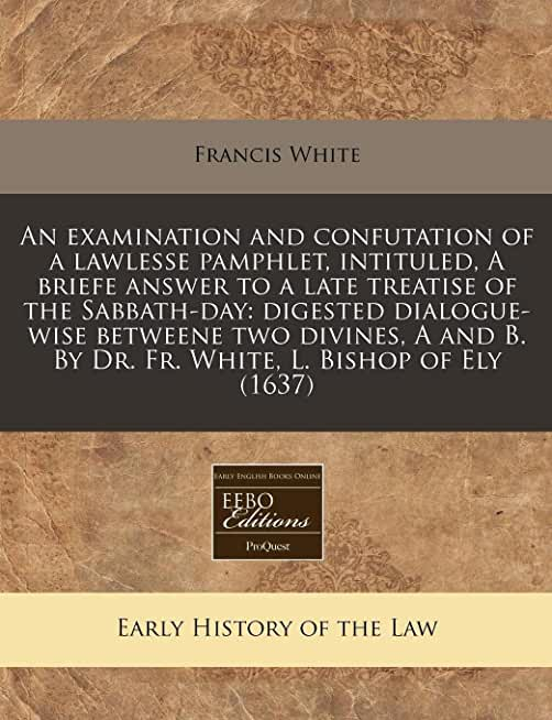 An Examination and Confutation of a Lawlesse Pamphlet, Intituled, a Briefe Answer to a Late Treatise of the Sabbath-Day: Digested Dialogue-Wise ... B. by Dr. Fr. White, L. Bishop of Ely (1637)