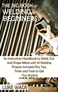 The Big Book of Welding for Beginners: An Instruction Handbook to Weld, Cut, and Shape Metal with 10 Welding Projects Incl...