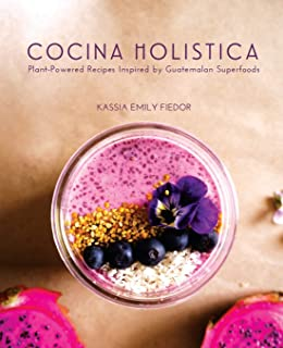 Cocina Holistica: Plant-Powered Recipes Inspired by Guatemal