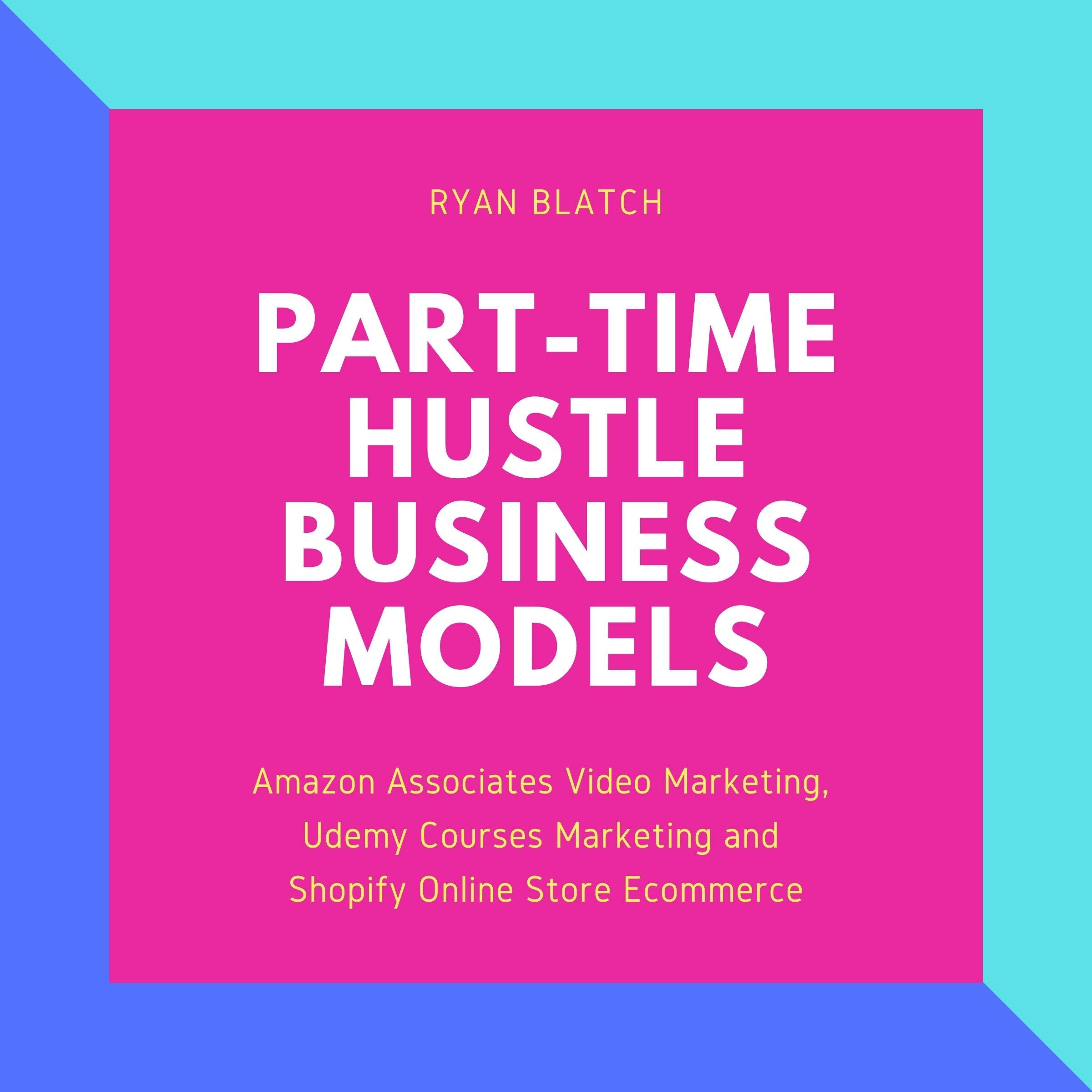 Part-Time Hustle Business Models: Amazon Associates Video Marketing, Udemy Courses Marketing and Shopify Online Store Ecommerce (3 Book Compilation)
