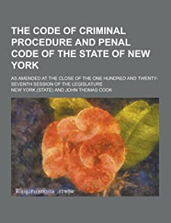 The Code of Criminal Procedure and Penal Code of the State of New York; As Amended at the Close of the One Hundred and Twe...