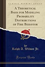 A Theoretical Basis for Modeling Probability Distributions of Fire Behavior (Classic Reprint)