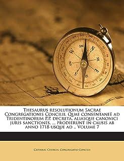 Thesaurus Resolutionum Sacrae Congregationis Concilii. Quae Consentanee Ad Tridentinorum P.P. Decreta, Aliasque Canonici J...