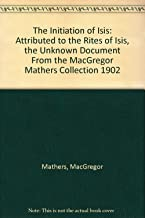 The Initiation of Isis: Attributed to the Rites of Isis, the Unknown Document From the MacGregor Mathers Collection 1902