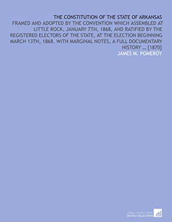 The constitution of the State of Arkansas: framed and adopted by the convention which assembled at Little Rock, January 7th, 1868, and ratified by the ... notes, a full documentary history … [1870]