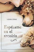 Espérame en el arcoíris: Cómo afrontar el duelo por la pérdida de tu mascota (Spanish Edition)