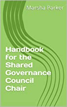 Handbook for the Shared Governance Council Chair (The Shared Governance Practitioner 3)