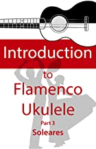 Introduction to Flamenco Ukulele (part 3): Learn to play Soleares with new techniques
