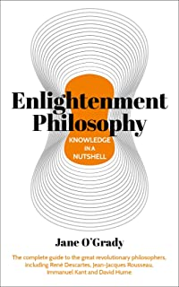 Knowledge in a Nutshell: Enlightenment Philosophy: The complete guide to the great revolutionary philosophers, including René Descartes, Jean-Jacques Rousseau, Immanuel Kant, and David Hume