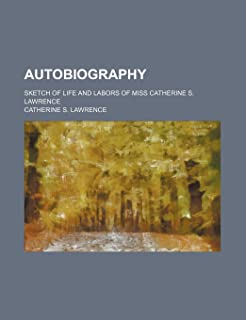 Autobiography; Sketch of Life and Labors of Miss Catherine S. Lawrence