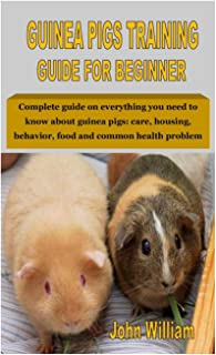 GUINEA PIGS TRAINING GUIDE FOR BEGINNER: Complete guide on everything you need to know about guinea pigs: care, housing, b...