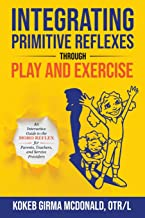 Integrating Primitive Reflexes Through Play and Exercise: An Interactive Guide to the Moro Reflex for Parents, Teachers, a...