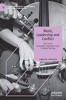 Music, Leadership and Conflict: The Art of Ensemble Negotiation and Problem-Solving (Palgrave Studies in Business, Arts and Humanities)
