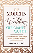 The Modern Wedding Officiant's Guide: A Step by Step Guide to Creating a Perfect Wedding Ceremony