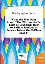 Wacky Aphorisms, What the Web Says about the 22 Immutable Laws of Branding: How to Build a Product or Service Into a World-Class Brand