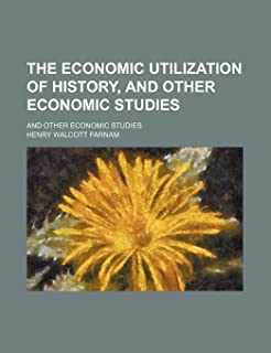 The Economic Utilization of History, and Other Economic Studies; And Other Economic Studies