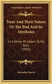 Trees And Their Nature Or The Bud And Its Attributes: In A Series Of Letters To His Sons (1856)