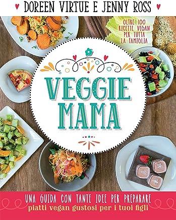 Veggie Mama: Una guida con tante idee per preparare piatti vegan e gustosi per i tuoi figli