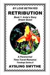 BY LOVE BETRAYED: RETRIBUTION 1: Book 1: Anita's Story---Dream Quest (Timekept Series II) Kindle Edition