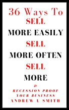 36 Ways To Sell More Easily, Sell More Often, Sell More and Recession Proof your Business: Boot Camp