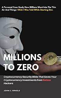 Millions to Zero - Cryptocurrency Security Bible That Saves Your Cryptocurrency Investments from Badass Hackers: A Personal Case Study How Millions Went ... I Wish I Was Told While Starting Out.