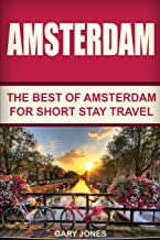 Amsterdam: The Best Of Amsterdam For Short Stay Travel (Short Stay Travel - City Guides)