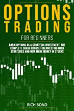 Options Trading For Beginners: Basic Options As A Strategic Investment. The Complete Crash Course For investing With Strategies And How Make Money In Stocks