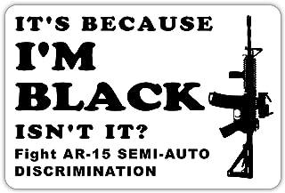 It`s Because I`m Black Semi-Auto Discrimination AR-15 Funny Pro Gun 2nd Amendment NRA Sticker Decal 4x6 inches