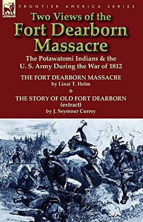 Two Views of the Fort Dearborn Massacre: The Potawatomi Indians & the U. S. Army During the War of 1812-The Fort Dearborn Massacre by Linai T. Helm an