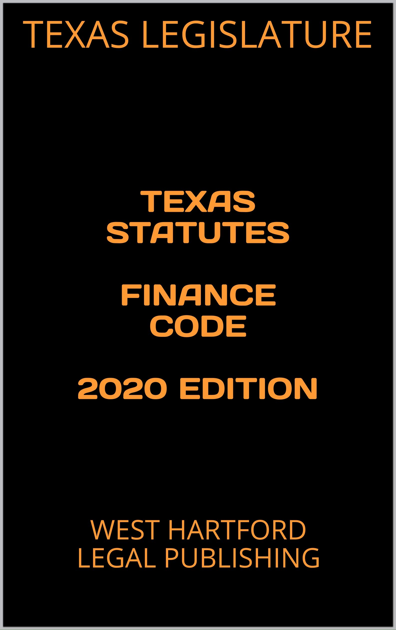 TEXAS STATUTES FINANCE CODE 2020 EDITION: WEST HARTFORD LEGAL PUBLISHING