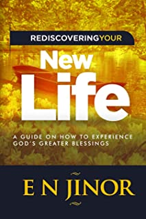 Rediscovering Your New Life: A Guide on How to Experience God's Greater Blessings (Newness of Life) (Volume 1)