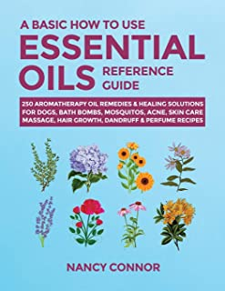 A Basic How to Use Essential Oils Reference Guide: 250 Aromatherapy Oil Remedies & Healing Solutions For Dogs, Bath Bombs,...