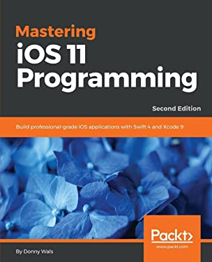 Mastering iOS 11 Programming: Build professional-grade iOS applications with Swift 4 and Xcode 9, 2nd Edition