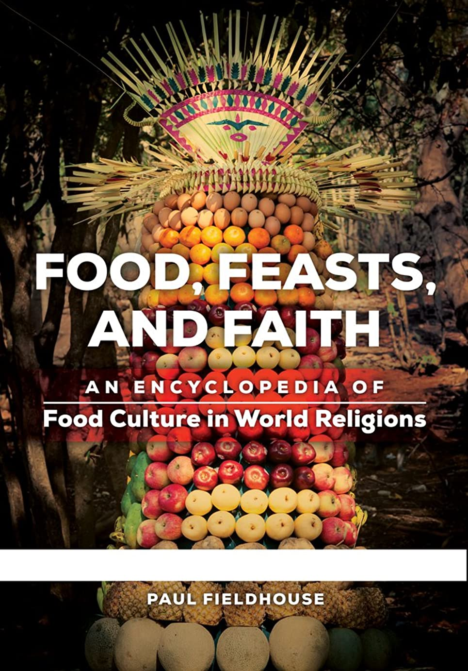 添加剤ウェブもっとFood, Feasts, and Faith: An Encyclopedia of Food Culture in World Religions [2 volumes] (English Edition)