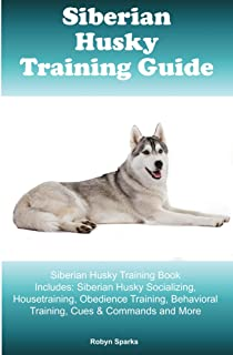 Siberian Husky Training Guide Siberian Husky Training Book Includes: Siberian Husky Socializing, Housetraining, Obedience Training, Behavioral Training, Cues & Commands and More