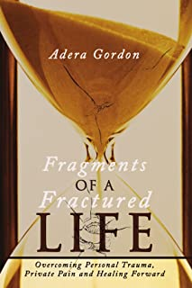 Fragments of a Fractured Life: Overcoming Personal Trauma, Private Pain and Healing Forward