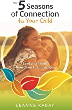 The 5 Seasons of Connection to Your Child: Lead Your Family from Chaos to Connection