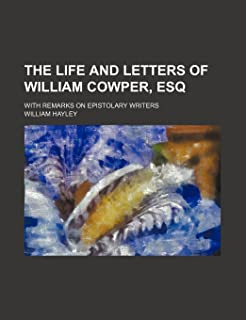 The Life and Letters of William Cowper, Esq (Volume 3); With Remarks on Epistolary Writers