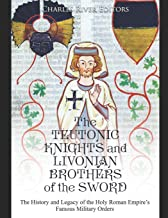 The Teutonic Knights and Livonian Brothers of the Sword: The History and Legacy of the Holy Roman Empire's Famous Military Orders