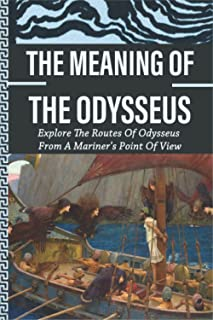 The Meaning Of The Odysseus: Explore The Routes Of Odysseus From A Mariner's Point Of View: Homer'S Odyssey