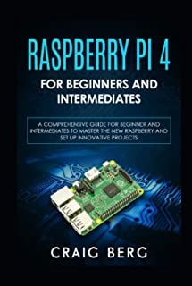 Raspberry Pi 4 For Beginners And Intermediates: A Comprehensive Guide for Beginner and Intermediates to Master the New Ras...