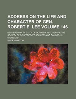 Address on the Life and Character of Gen. Robert E. Lee Volume 146; Delivered on the 12th of October, 1871, Before the Soc...