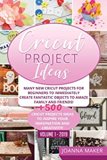 Cricut Project Ideas: Many NEW Cricut Projects For Beginners To Immediately Create Fantastic Objects To Amaze Family And Friends! +500 Cricut Projects Ideas To Inspire Your Imagination And Creativity!